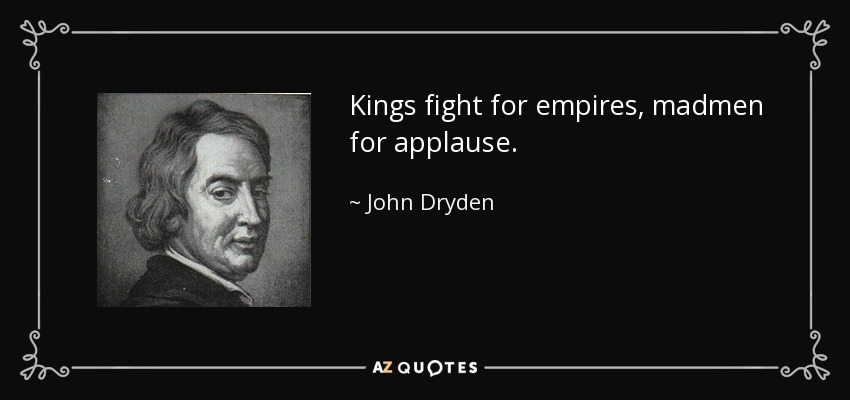 Kings fight for empires, madmen for applause. - John Dryden