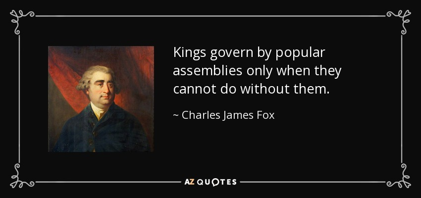 Kings govern by popular assemblies only when they cannot do without them. - Charles James Fox