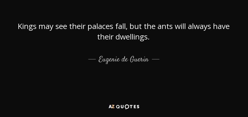 Kings may see their palaces fall, but the ants will always have their dwellings. - Eugenie de Guerin