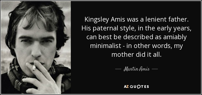 Kingsley Amis was a lenient father. His paternal style, in the early years, can best be described as amiably minimalist - in other words, my mother did it all. - Martin Amis