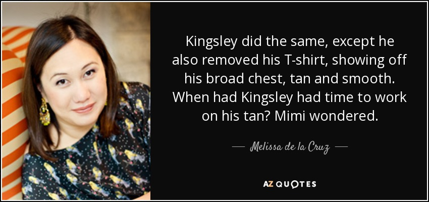 Kingsley did the same, except he also removed his T-shirt, showing off his broad chest, tan and smooth. When had Kingsley had time to work on his tan? Mimi wondered. - Melissa de la Cruz