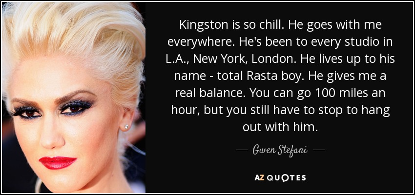 Kingston is so chill. He goes with me everywhere. He's been to every studio in L.A., New York, London. He lives up to his name - total Rasta boy. He gives me a real balance. You can go 100 miles an hour, but you still have to stop to hang out with him. - Gwen Stefani