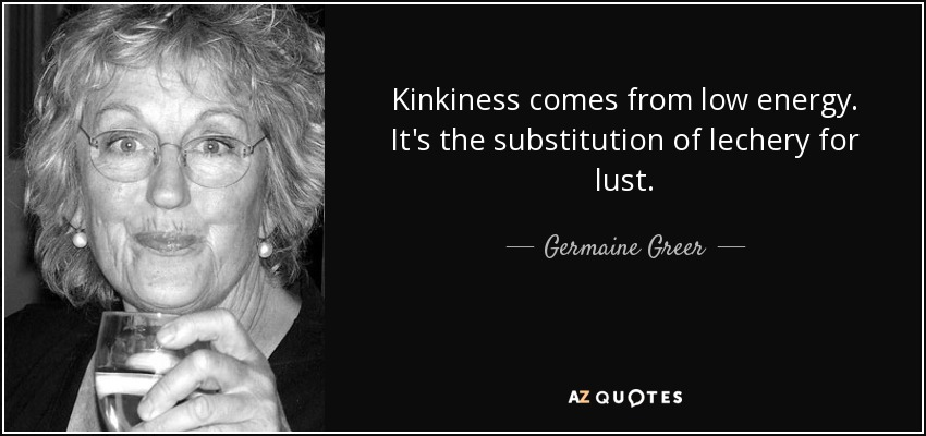 Kinkiness comes from low energy. It's the substitution of lechery for lust. - Germaine Greer