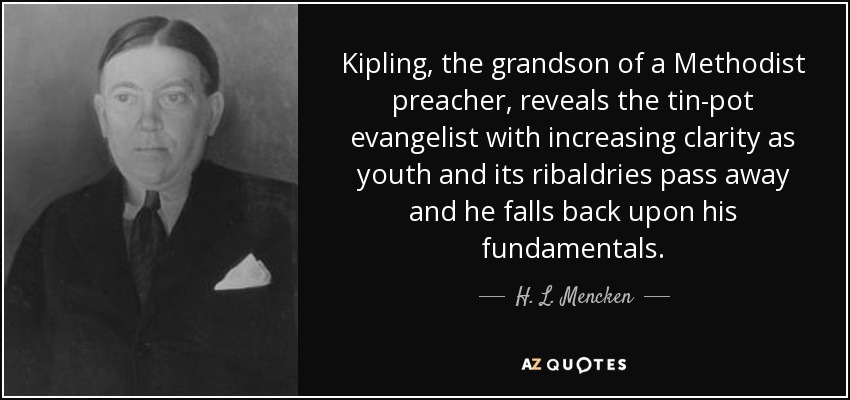Kipling, the grandson of a Methodist preacher, reveals the tin-pot evangelist with increasing clarity as youth and its ribaldries pass away and he falls back upon his fundamentals. - H. L. Mencken