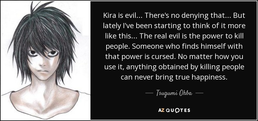 Kira is evil ... There's no denying that ... But lately I've been starting to think of it more like this ... The real evil is the power to kill people. Someone who finds himself with that power is cursed. No matter how you use it, anything obtained by killing people can never bring true happiness. - Tsugumi Ohba