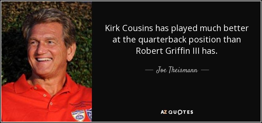 Kirk Cousins has played much better at the quarterback position than Robert Griffin III has. - Joe Theismann