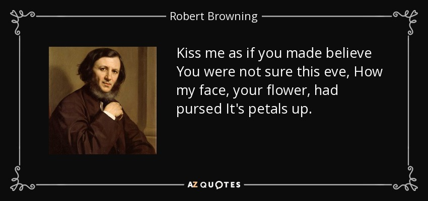 Kiss me as if you made believe You were not sure this eve, How my face, your flower, had pursed It's petals up. - Robert Browning