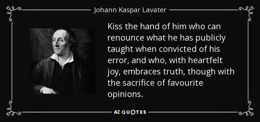 Kiss the hand of him who can renounce what he has publicly taught when convicted of his error, and who, with heartfelt joy, embraces truth, though with the sacrifice of favourite opinions. - Johann Kaspar Lavater