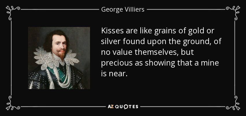 Kisses are like grains of gold or silver found upon the ground, of no value themselves, but precious as showing that a mine is near. - George Villiers, 1st Duke of Buckingham
