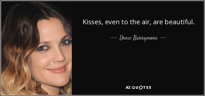 Kisses, even to the air, are beautiful. - Drew Barrymore