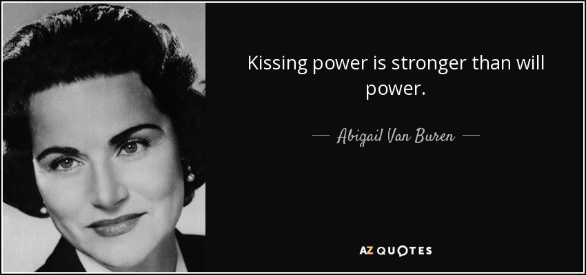 Kissing power is stronger than will power. - Abigail Van Buren