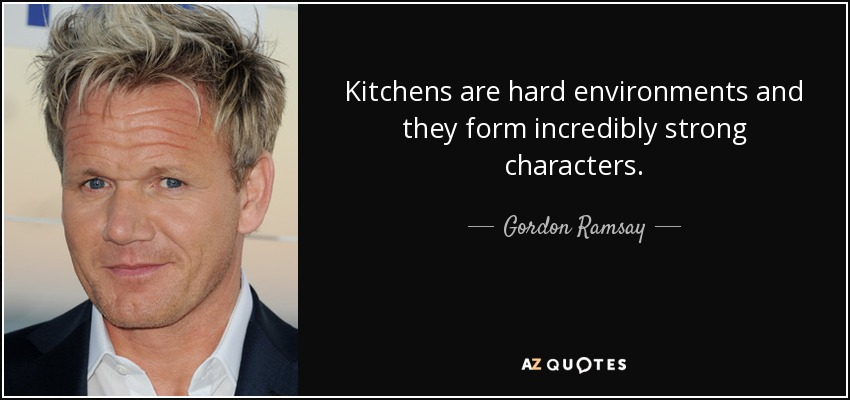 Kitchens are hard environments and they form incredibly strong characters. - Gordon Ramsay