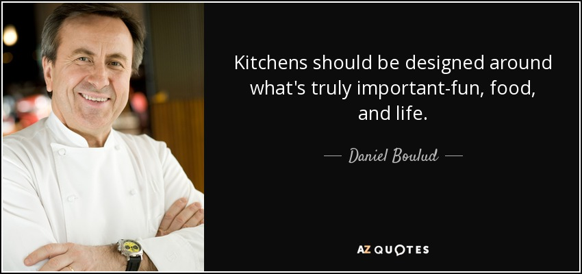 Kitchens should be designed around what's truly important-fun, food, and life. - Daniel Boulud