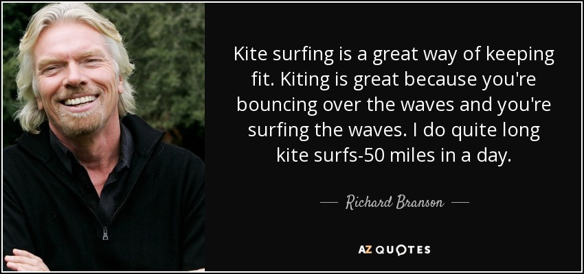 Kite surfing is a great way of keeping fit. Kiting is great because you're bouncing over the waves and you're surfing the waves. I do quite long kite surfs-50 miles in a day. - Richard Branson