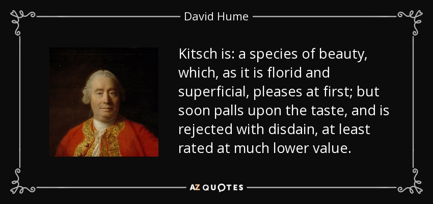 Kitsch is: a species of beauty, which, as it is florid and superficial, pleases at first; but soon palls upon the taste, and is rejected with disdain, at least rated at much lower value. - David Hume