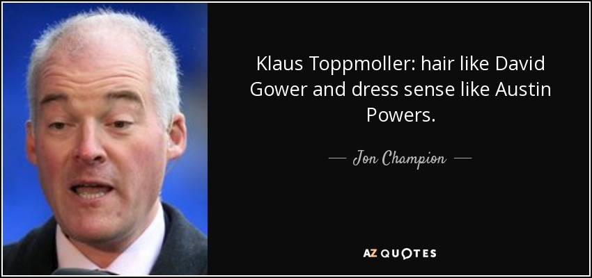 Klaus Toppmoller: hair like David Gower and dress sense like Austin Powers. - Jon Champion