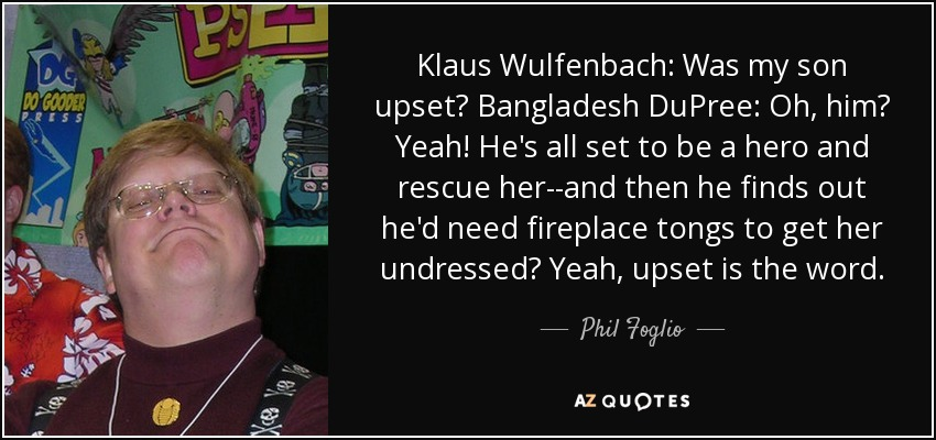Klaus Wulfenbach: Was my son upset? Bangladesh DuPree: Oh, him? Yeah! He's all set to be a hero and rescue her--and then he finds out he'd need fireplace tongs to get her undressed? Yeah, upset is the word. - Phil Foglio