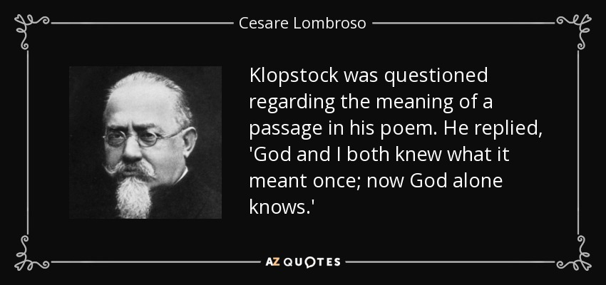 Klopstock was questioned regarding the meaning of a passage in his poem. He replied, 'God and I both knew what it meant once; now God alone knows.' - Cesare Lombroso