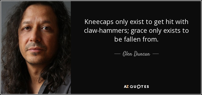 Kneecaps only exist to get hit with claw-hammers; grace only exists to be fallen from. - Glen Duncan