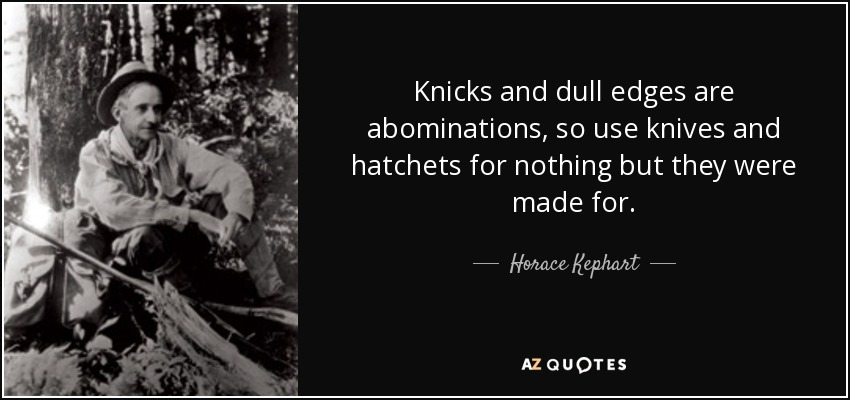 Knicks and dull edges are abominations, so use knives and hatchets for nothing but they were made for. - Horace Kephart