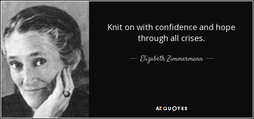 Knit on with confidence and hope through all crises. - Elizabeth Zimmermann