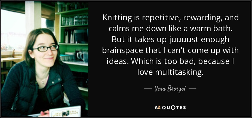 Knitting is repetitive, rewarding, and calms me down like a warm bath. But it takes up juuuust enough brainspace that I can't come up with ideas. Which is too bad, because I love multitasking. - Vera Brosgol