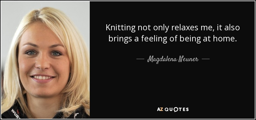 Knitting not only relaxes me, it also brings a feeling of being at home. - Magdalena Neuner