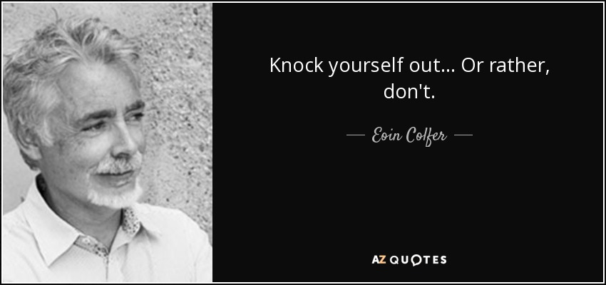Knock yourself out... Or rather, don't. - Eoin Colfer