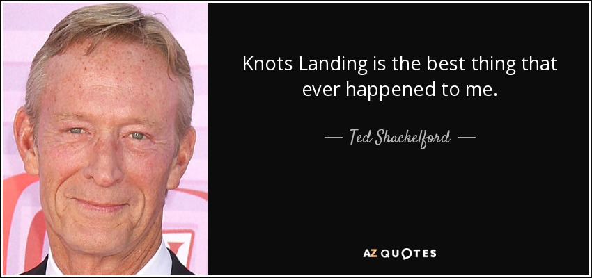 Knots Landing is the best thing that ever happened to me. - Ted Shackelford