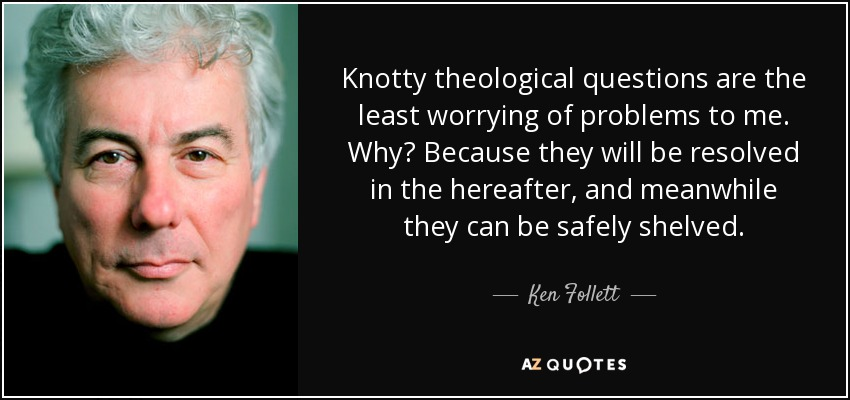 Knotty theological questions are the least worrying of problems to me. Why? Because they will be resolved in the hereafter, and meanwhile they can be safely shelved. - Ken Follett