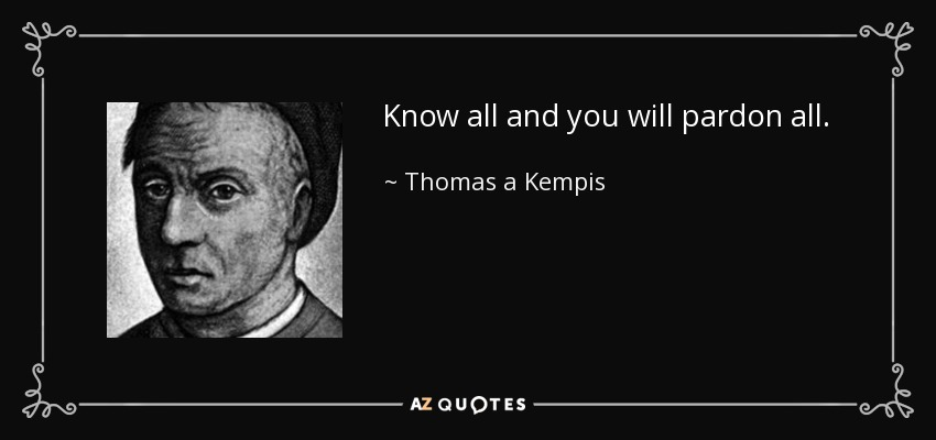 Know all and you will pardon all. - Thomas a Kempis