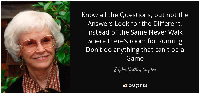 Know all the Questions, but not the Answers Look for the Different, instead of the Same Never Walk where there's room for Running Don't do anything that can't be a Game - Zilpha Keatley Snyder