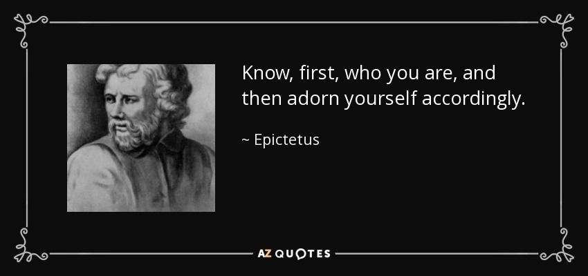 Know, first, who you are, and then adorn yourself accordingly. - Epictetus