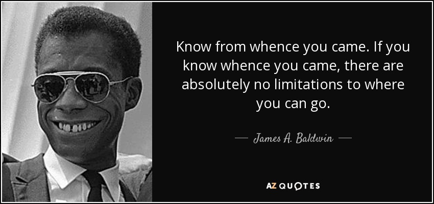 Know from whence you came. If you know whence you came, there are absolutely no limitations to where you can go. - James A. Baldwin