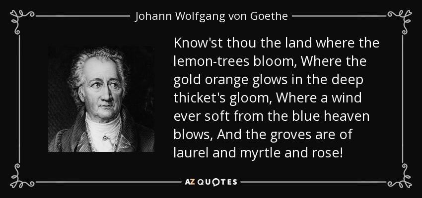 Know'st thou the land where the lemon-trees bloom, Where the gold orange glows in the deep thicket's gloom, Where a wind ever soft from the blue heaven blows, And the groves are of laurel and myrtle and rose! - Johann Wolfgang von Goethe