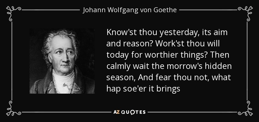 Know'st thou yesterday, its aim and reason? Work'st thou will today for worthier things? Then calmly wait the morrow's hidden season, And fear thou not, what hap soe'er it brings - Johann Wolfgang von Goethe