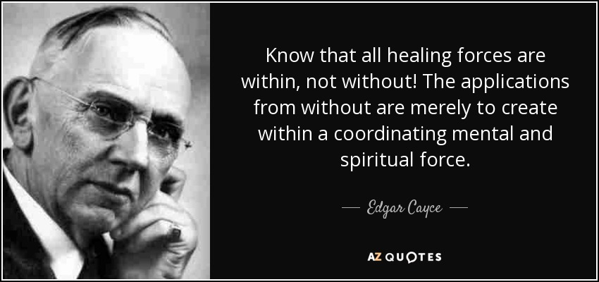 Know that all healing forces are within, not without! The applications from without are merely to create within a coordinating mental and spiritual force. - Edgar Cayce