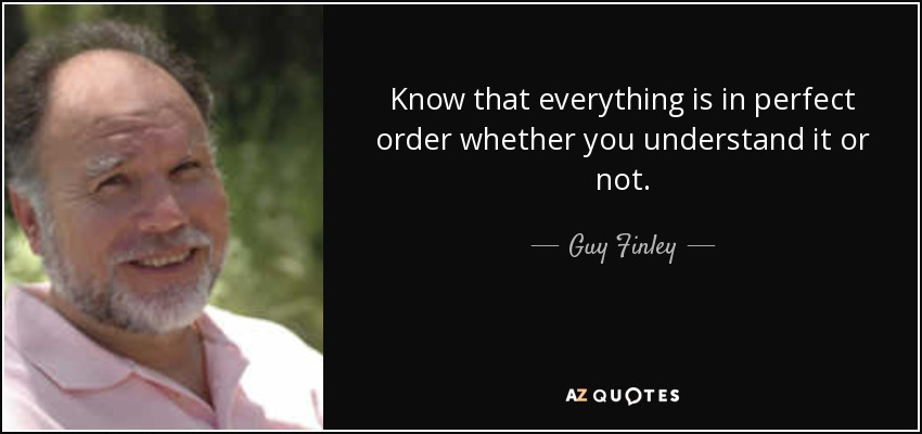 Know that everything is in perfect order whether you understand it or not. - Guy Finley