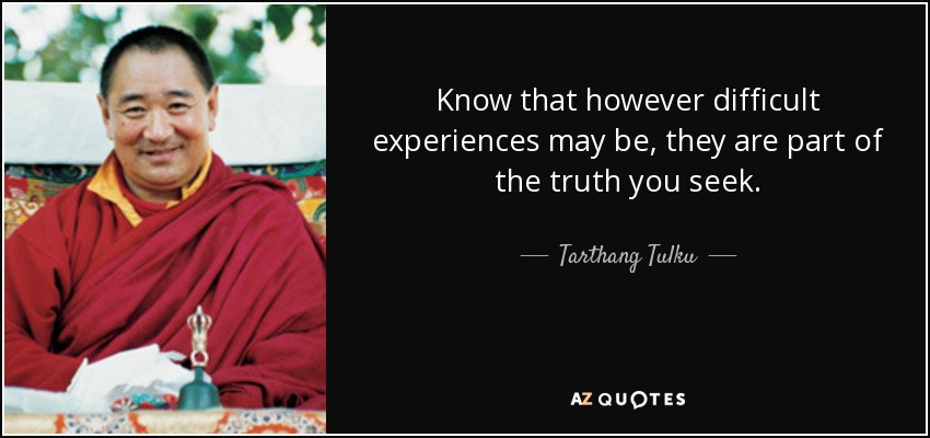 Know that however difficult experiences may be, they are part of the truth you seek. - Tarthang Tulku