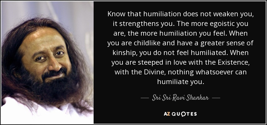 Know that humiliation does not weaken you, it strengthens you. The more egoistic you are, the more humiliation you feel. When you are childlike and have a greater sense of kinship, you do not feel humiliated. When you are steeped in love with the Existence, with the Divine, nothing whatsoever can humiliate you. - Sri Sri Ravi Shankar
