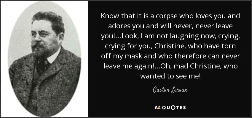 Know that it is a corpse who loves you and adores you and will never, never leave you!...Look, I am not laughing now, crying, crying for you, Christine, who have torn off my mask and who therefore can never leave me again!...Oh, mad Christine, who wanted to see me! - Gaston Leroux