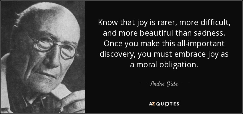 Know that joy is rarer, more difficult, and more beautiful than sadness. Once you make this all-important discovery, you must embrace joy as a moral obligation. - Andre Gide