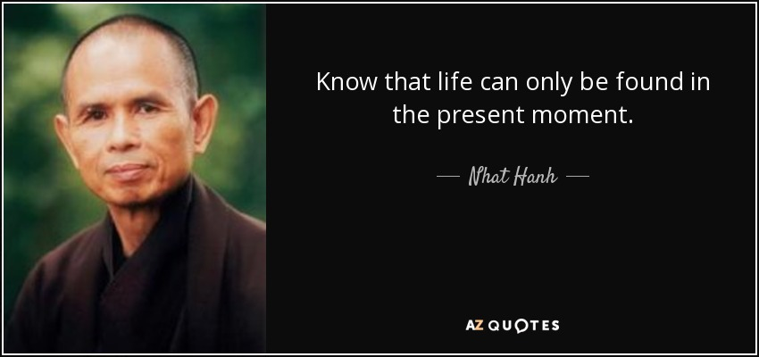 Know that life can only be found in the present moment. - Nhat Hanh