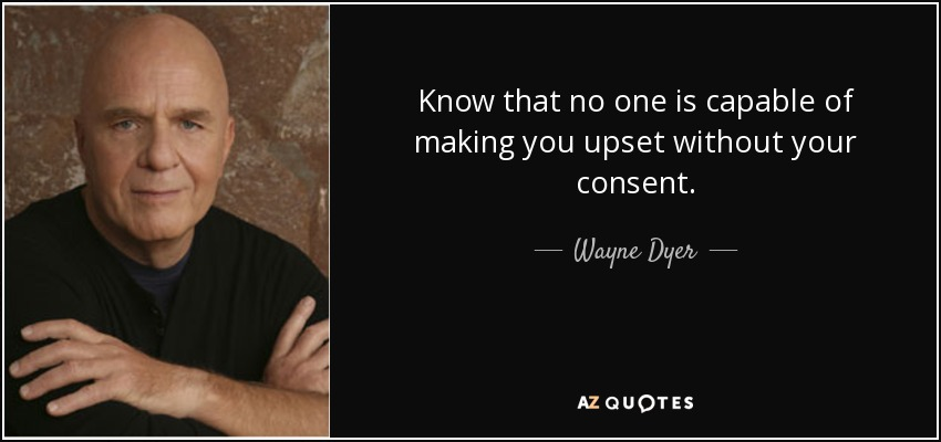 Know that no one is capable of making you upset without your consent. - Wayne Dyer