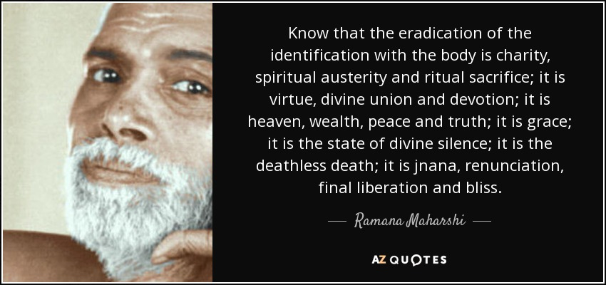 Know that the eradication of the identification with the body is charity, spiritual austerity and ritual sacrifice; it is virtue, divine union and devotion; it is heaven, wealth, peace and truth; it is grace; it is the state of divine silence; it is the deathless death; it is jnana, renunciation, final liberation and bliss. - Ramana Maharshi
