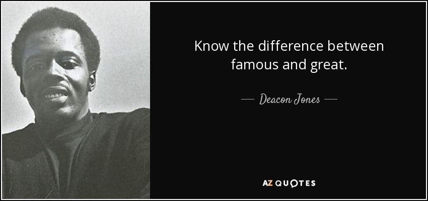 Know the difference between famous and great. - Deacon Jones
