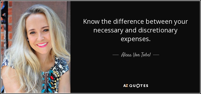 Know the difference between your necessary and discretionary expenses. - Alexa Von Tobel