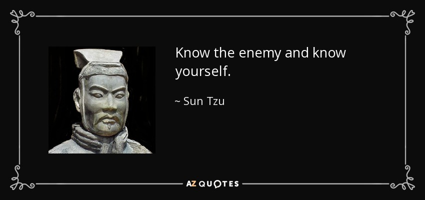 Know the enemy and know yourself. - Sun Tzu