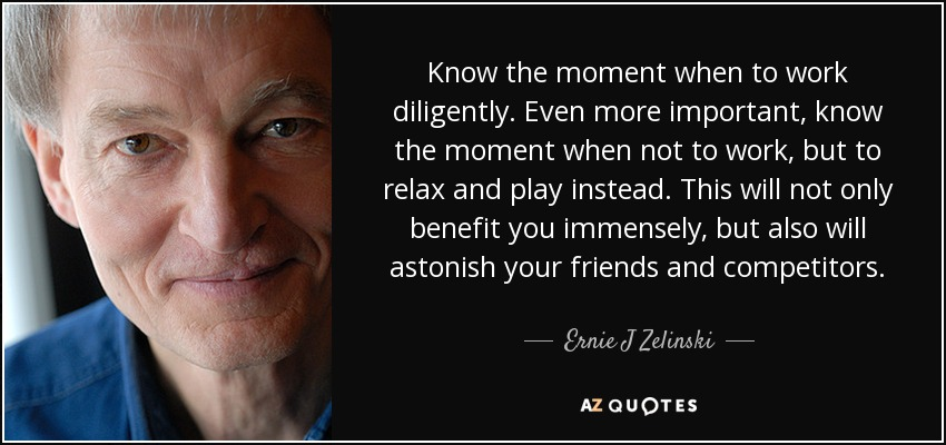 Know the moment when to work diligently. Even more important, know the moment when not to work, but to relax and play instead. This will not only benefit you immensely, but also will astonish your friends and competitors. - Ernie J Zelinski