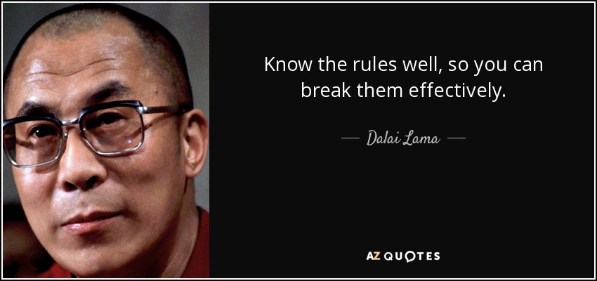 Know the rules well, so you can break them effectively. - Dalai Lama